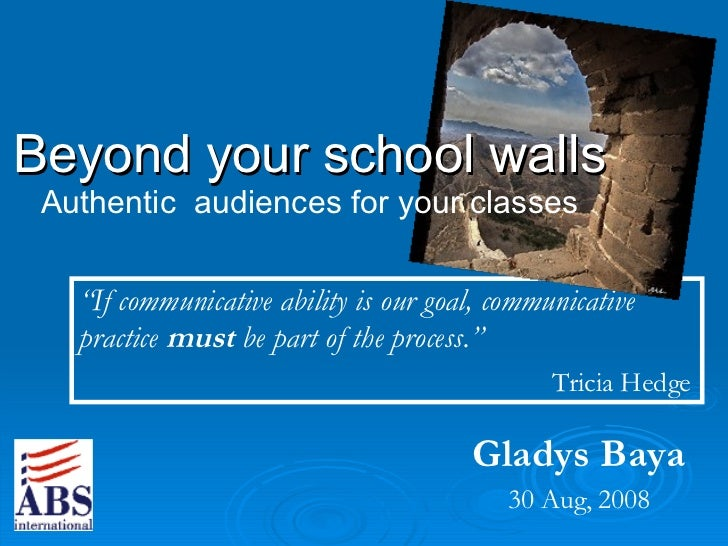 """Gladys Baya 30 Aug, 2008 Beyond your school walls Authentic  audiences for your classes """" If communicative ability is our ..."""