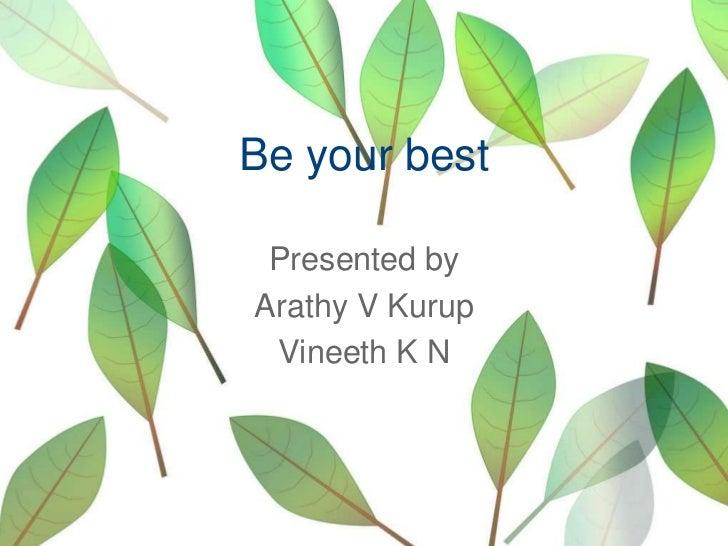 Be your best<br />Presented by<br />Arathy V Kurup<br />Vineeth K N<br />