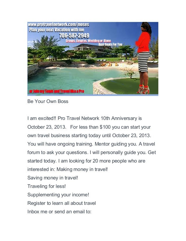 Be Your Own Boss I am excited!! Pro Travel Network 10th Anniversary is October 23, 2013. For less than $100 you can start ...