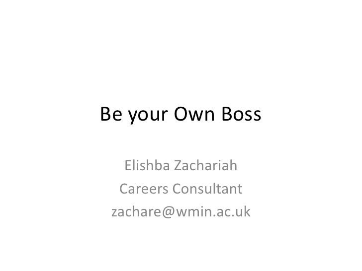 Be your Own Boss   Elishba Zachariah  Careers Consultant zachare@wmin.ac.uk