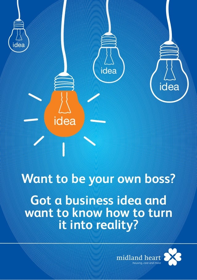 ideaideaideaideaWant to be your own boss?Got a business idea andwant to know how to turnit into reality?