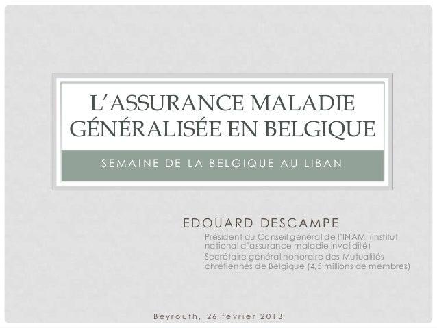 L'ASSURANCE MALADIE GÉNÉRALISÉE EN BELGIQUE SEMAINE DE LA BELGIQUE AU LIBAN  EDOUARD DESCAMPE Président du Conseil général...