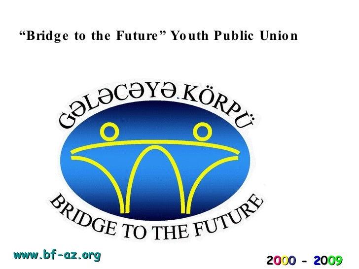 """"""" Bridge to the Future""""   Youth Public Union 2 0 0 0   -   2 0 09 www.bf-az.org"""