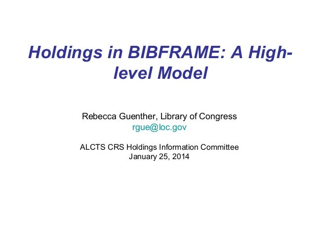 Holdings in BIBFRAME: A Highlevel Model Rebecca Guenther, Library of Congress rgue@loc.gov ALCTS CRS Holdings Information ...