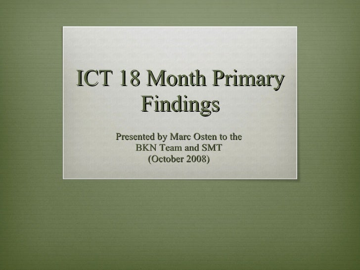 ICT 18 Month Primary Findings Presented by Marc Osten to the  BKN Team and SMT  (October 2008)