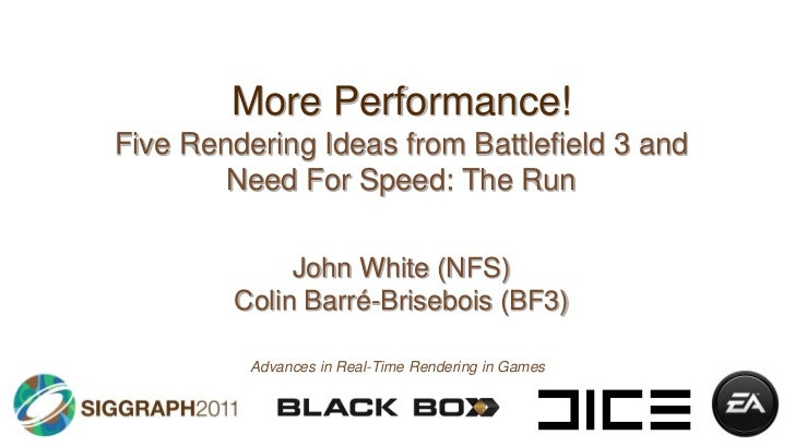 More Performance!<br />Five Rendering Ideas from Battlefield 3 and Need For Speed: The Run<br />John White (NFS)Colin Barr...