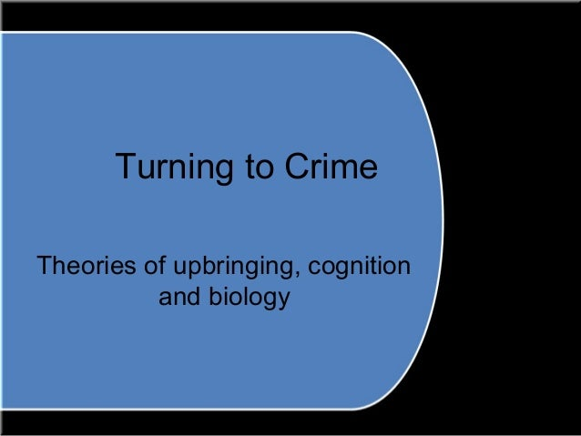 Turning to Crime Theories of upbringing, cognition and biology