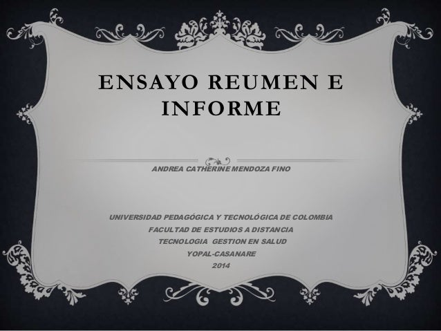 ENSAYO REUMEN E  INFORME  ANDREA CATHERINE MENDOZA FINO  UNIVERSIDAD PEDAGÓGICA Y TECNOLÓGICA DE COLOMBIA  FACULTAD DE EST...