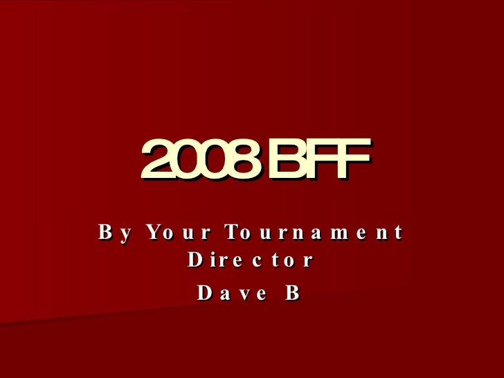 2008 BFF By Your Tournament Director Dave B