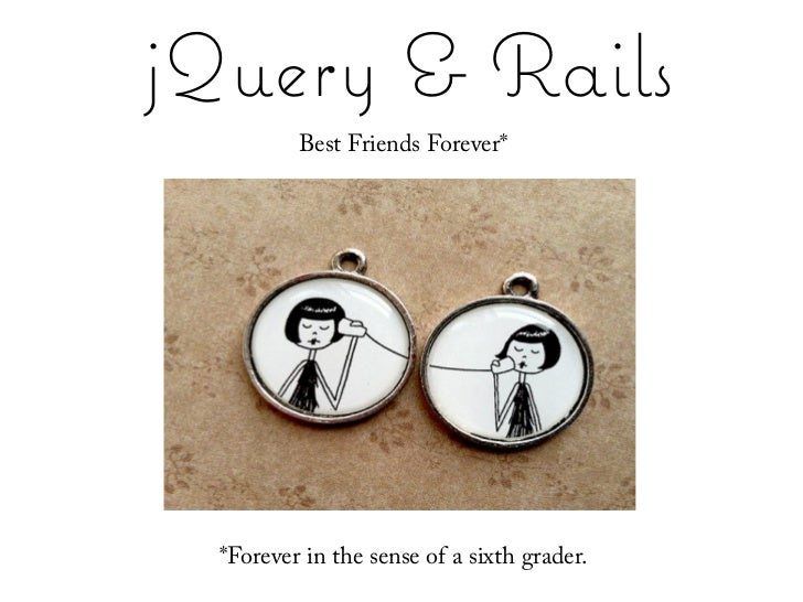 jQuery & Rails          Best Friends Forever*            Best Friends Forever*       *Forever as used by a 6th-grader  *Fo...