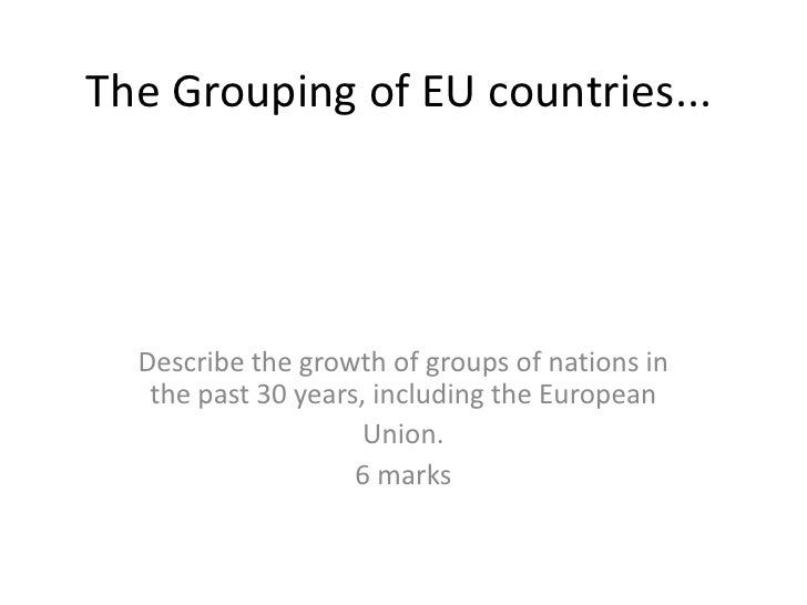 The Grouping of EU countries...       Describe the growth of groups of nations in    the past 30 years, including the Euro...
