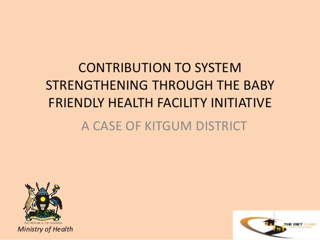 CONTRIBUTION TO SYSTEM STRENGTHENING THROUGH THE BABY FRIENDLY HEALTH FACILITY INITIATIVE A CASE OF KITGUM DISTRICT  Minis...