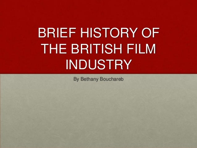 BRIEF HISTORY OF THE BRITISH FILM INDUSTRY By Bethany Bouchareb