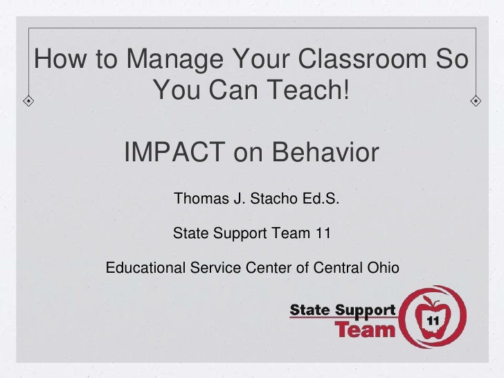 How to Manage Your Classroom So        You Can Teach!       IMPACT on Behavior              Thomas J. Stacho Ed.S.        ...