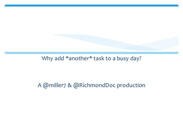 <ul><li>Why add *another* task to a busy day? </li></ul><ul><li>A @miller7 & @RichmondDoc production </li></ul>Social Medi...