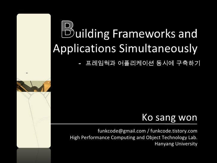 Applications Simultaneously -  프레임웍과 어플리케이션 동시에 구축하기 Ko sang won funkcode@gmail.com / funkcode.tistory.com High Performanc...