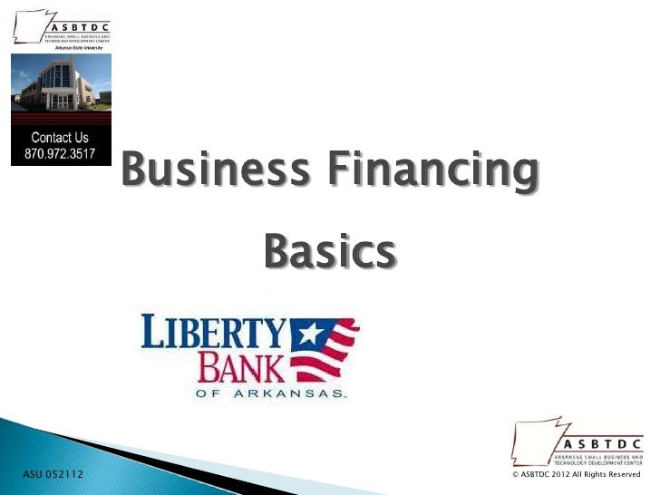 Business Financing                   BasicsASU 052112                   © ASBTDC 2012 All Rights Reserved
