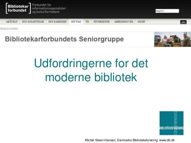 Michel Steen-Hansen, Danmarks Biblioteksforening www.db.dk Udfordringerne for det moderne bibliotek