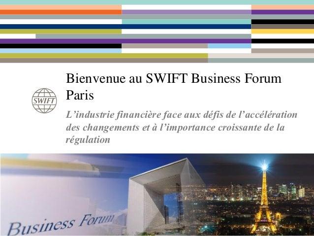 Bienvenue au SWIFT Business Forum Paris L'industrie financière face aux défis de l'accélération des changements et à l'imp...
