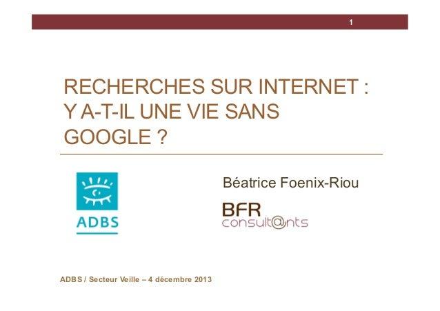 1  RECHERCHES SUR INTERNET : Y A-T-IL UNE VIE SANS GOOGLE ? Béatrice Foenix-Riou  ADBS / Secteur Veille – 4 décembre 2013