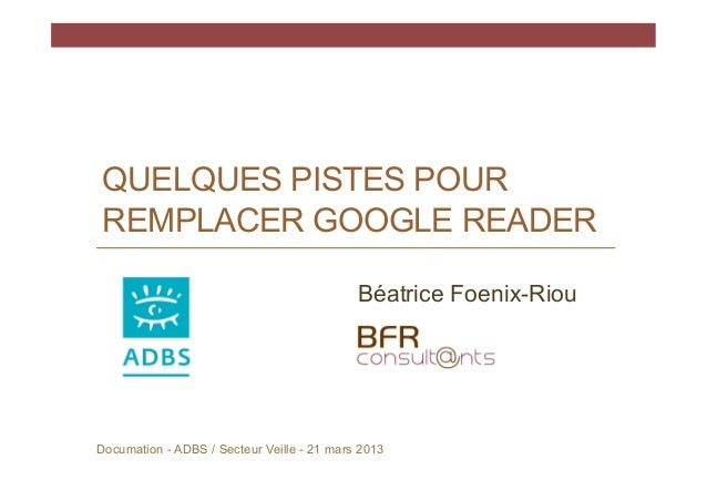 QUELQUES PISTES POUR REMPLACER GOOGLE READER                                            Béatrice Foenix-RiouDocumation - A...
