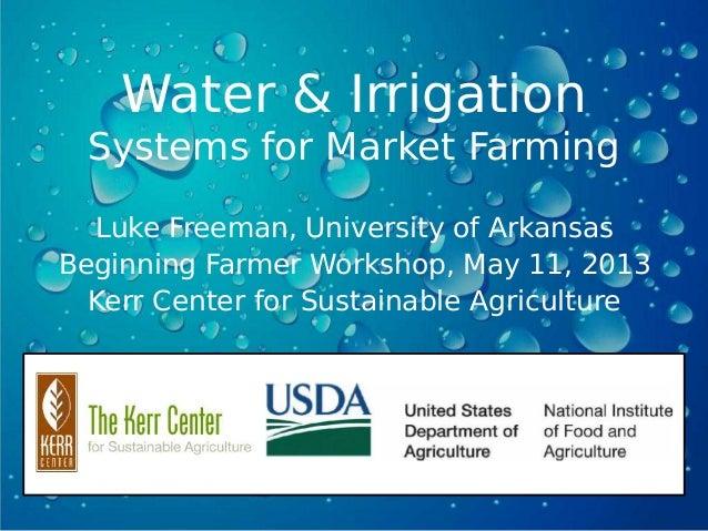 Water & IrrigationSystems for Market FarmingLuke Freeman, University of ArkansasBeginning Farmer Workshop, May 11, 2013Ker...