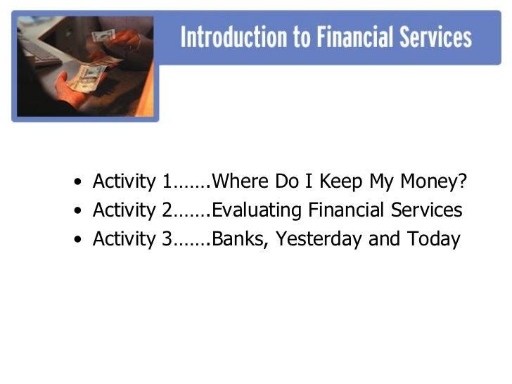 <ul><li>Activity 1…….Where Do I Keep My Money? </li></ul><ul><li>Activity 2…….Evaluating Financial Services </li></ul><ul>...