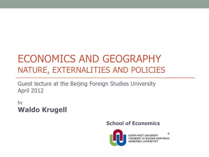 ECONOMICS AND GEOGRAPHYNATURE, EXTERNALITIES AND POLICIESGuest lecture at the Beijing Foreign Studies UniversityApril 2012...