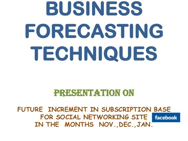BUSINESS FORECASTING  TECHNIQUES        PRESENTATION ONFUTURE INCREMENT IN SUBSCRIPTION BASE     FOR SOCIAL NETWORKING SIT...