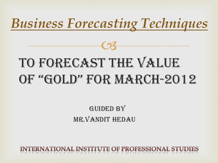 """Business Forecasting Techniques                To forecast the value of """"Gold"""" for March-2012            guided By       ..."""