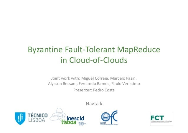 Byzantine Fault-Tolerant MapReduce        in Cloud-of-Clouds       Joint work with: Miguel Correia, Marcelo Pasin,     Aly...