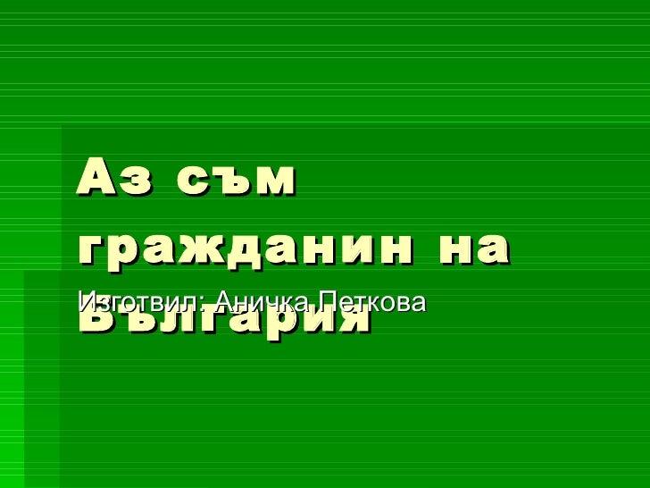 Аз съм гражданин на България Изготвил: Аничка Петкова