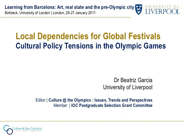 Local Dependencies for Global Festivals Cultural Policy Tensions in the Olympic Games Dr Beatriz Garcia University of Live...
