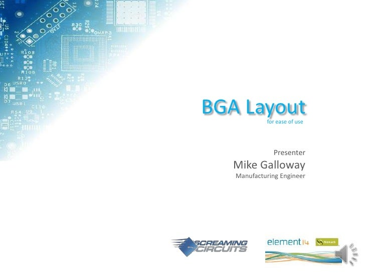 BGA Layout  for ease of use              Presenter   Mike Galloway   Manufacturing Engineer