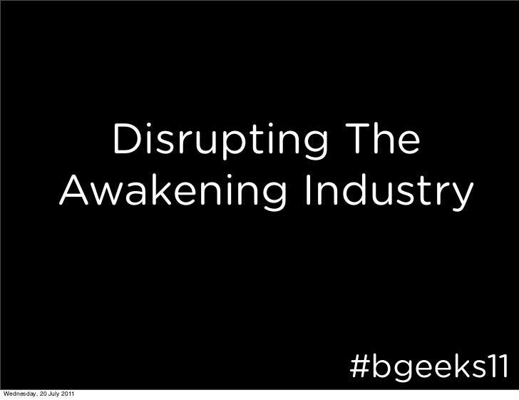 Disrupting The                 Awakening Industry                             #bgeeks11Wednesday, 20 July 2011