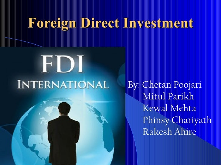 Foreign Direct Investment               By: Chetan Poojari                   Mitul Parikh                   Kewal Mehta   ...