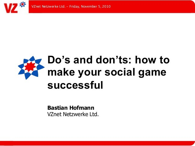 Do's and don'ts: how to make your social game successful Bastian Hofmann VZnet Netzwerke Ltd. VZnet Netzwerke Ltd. - Frida...