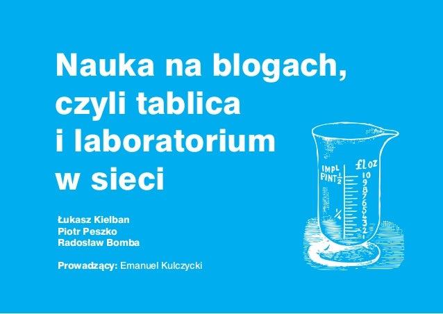 Nauka na blogach,czyli tablicai laboratoriumw sieciŁukasz KielbanPiotr PeszkoRadosław BombaProwadzący: Emanuel Kulczycki