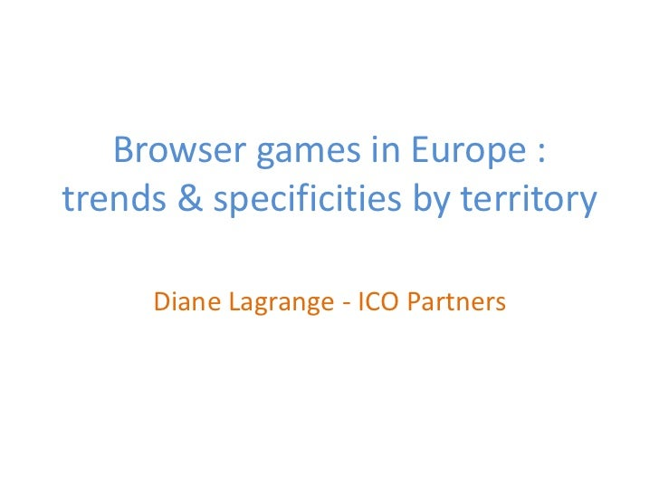 Browser games in Europe :trends & specificities by territory     Diane Lagrange - ICO Partners