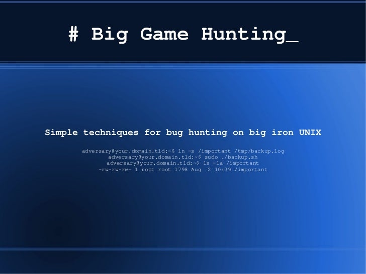 # Big Game Hunting_Simple techniques for bug hunting on big iron UNIX      adversary@your.domain.tld:~$ ln ­s /important /...