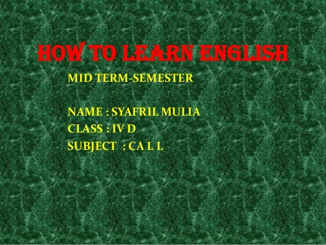 HOW TO LEARN ENGLISH MID TERM-SEMESTER NAME : SYAFRIL MULIA CLASS : IV D SUBJECT : CA L L