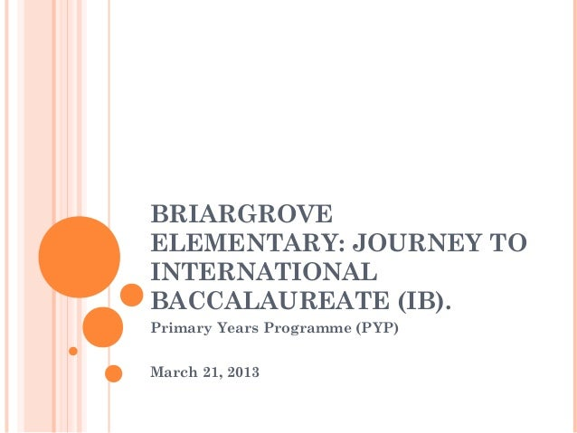 BRIARGROVEELEMENTARY: JOURNEY TOINTERNATIONALBACCALAUREATE (IB).Primary Years Programme (PYP)March 21, 2013