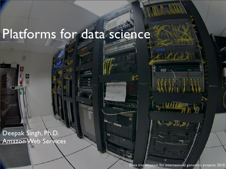 Platforms for data science     Deepak Singh, Ph.D. Amazon Web Services                         Data transmission for inter...