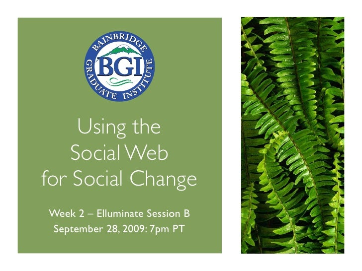 Using the     Social Web for Social Change Week 2 – Elluminate Session B September 28, 2009: 7pm PT