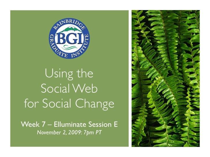 Using the     Social Web for Social Change Week 7 – Elluminate Session E     November 2, 2009: 7pm PT