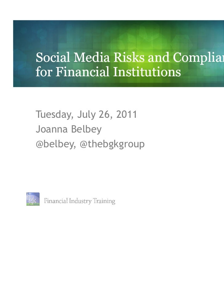 Social Media Risks and Compliancefor Financial InstitutionsTuesday, July 26, 2011Joanna Belbey@belbey, @thebgkgroup       ...