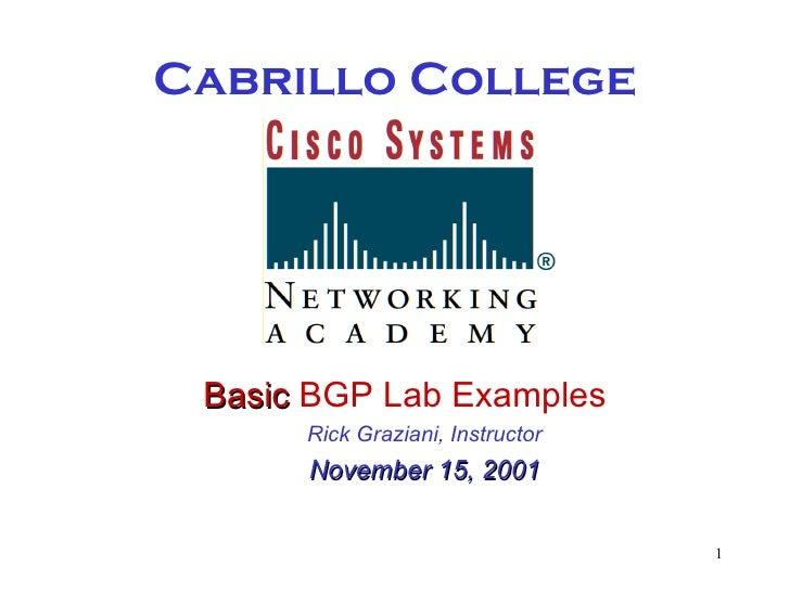 Cabrillo College <ul><li>Basic  BGP Lab Examples </li></ul><ul><ul><li>Rick Graziani, Instructor </li></ul></ul><ul><ul><l...