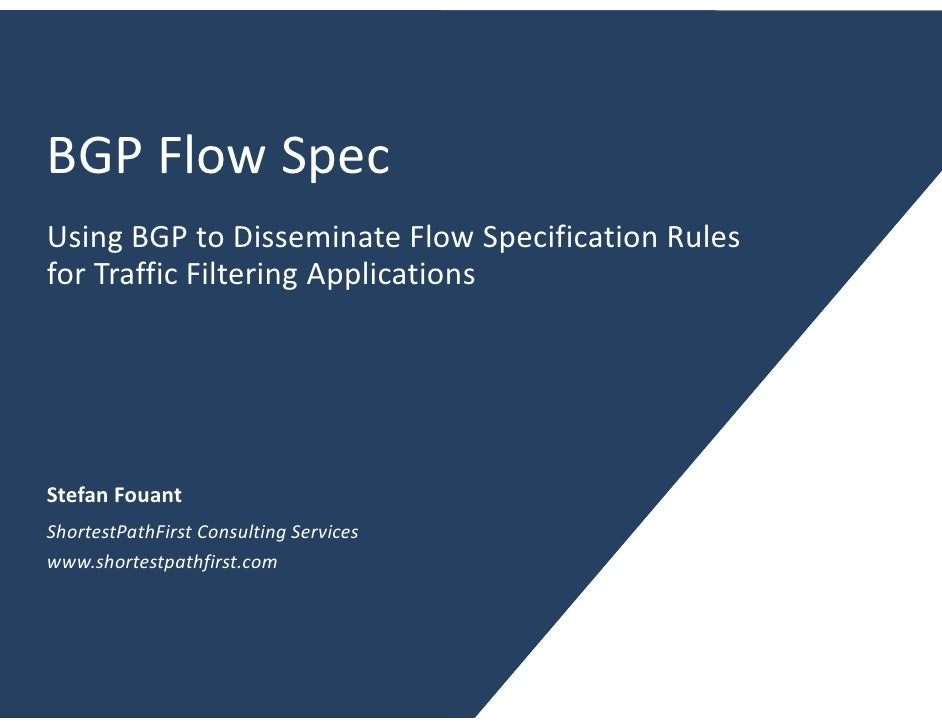 BGP Flow Spec Using BGP to Disseminate Flow Specification Rules for Traffic Filtering Applications     Stefan Fouant Short...