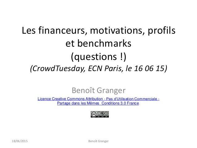 Les financeurs, motivations, profils et benchmarks (questions !) (CrowdTuesday, ECN Paris, le 16 06 15) Benoît Granger Lic...