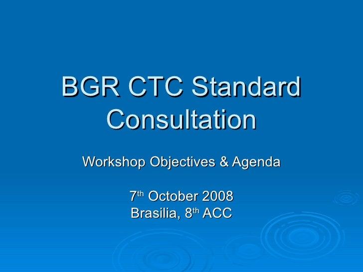 BGR CTC StandardBGR CTC Standard ConsultationConsultation Workshop Objectives & AgendaWorkshop Objectives & Agenda 77thth ...